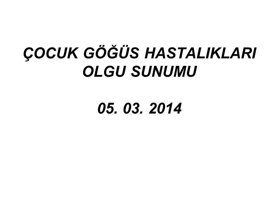 ÇOCUK GÖĞÜS HASTALIKLARI OLGU SUNUMU 05. 03. 2014