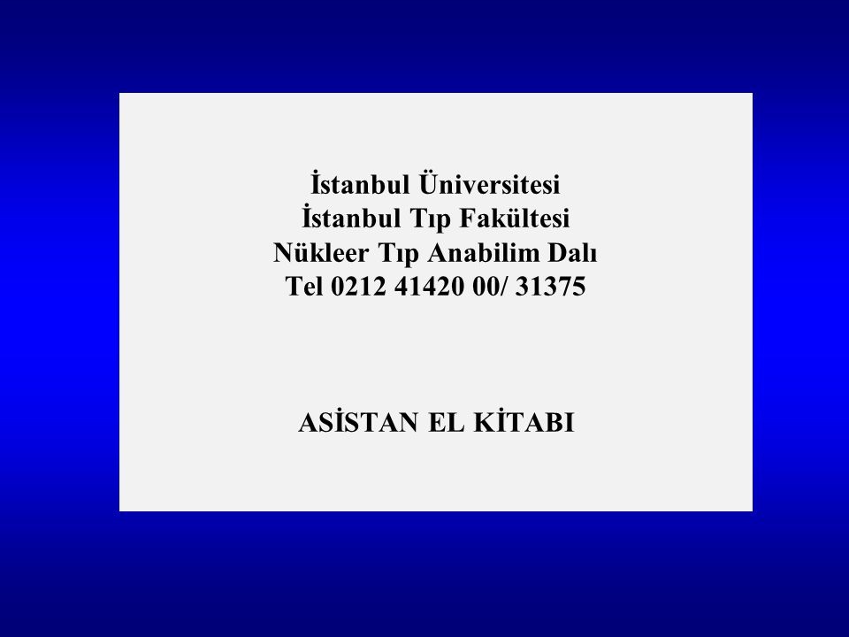 İstanbul Üniversitesi İstanbul Tıp Fakültesi Nükleer Tıp Anabilim Dalı Tel 0212 41420 00/ 31375 ASİSTAN EL KİTABI