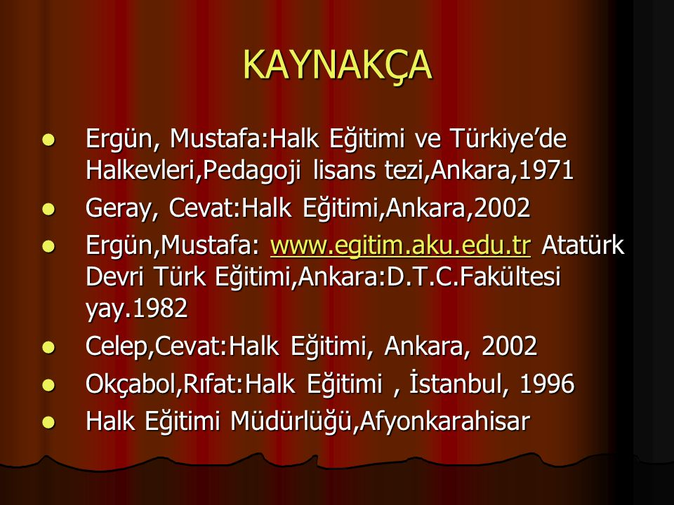 KAYNAKÇA Ergün, Mustafa:Halk Eğitimi ve Türkiye'de Halkevleri,Pedagoji lisans tezi,Ankara,1971. Geray, Cevat:Halk Eğitimi,Ankara,2002.