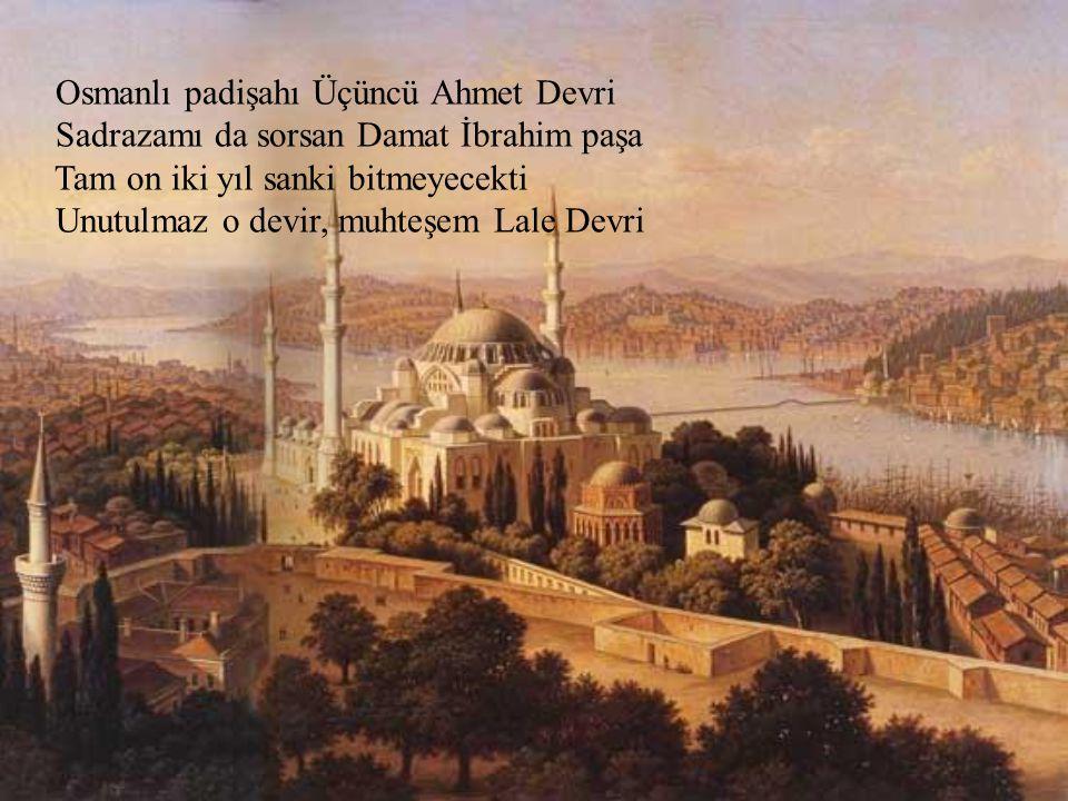 Osmanlı padişahı Üçüncü Ahmet Devri Sadrazamı da sorsan Damat İbrahim paşa Tam on iki yıl sanki bitmeyecekti Unutulmaz o devir, muhteşem Lale Devri