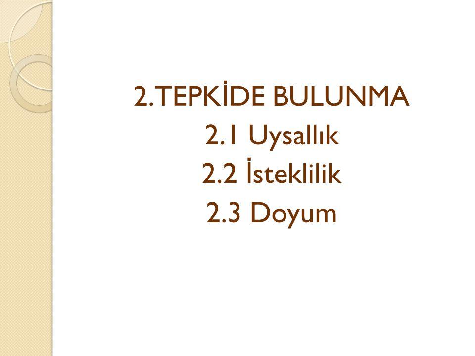 2.TEPKİDE BULUNMA 2.1 Uysallık 2.2 İsteklilik 2.3 Doyum