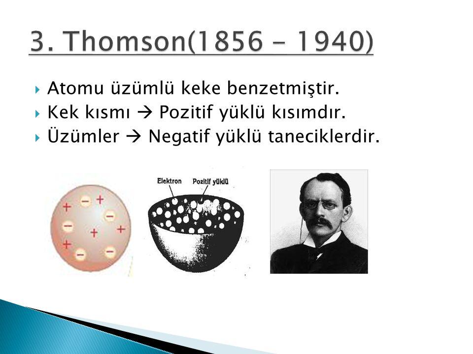 3. Thomson(1856 - 1940) Atomu üzümlü keke benzetmiştir.
