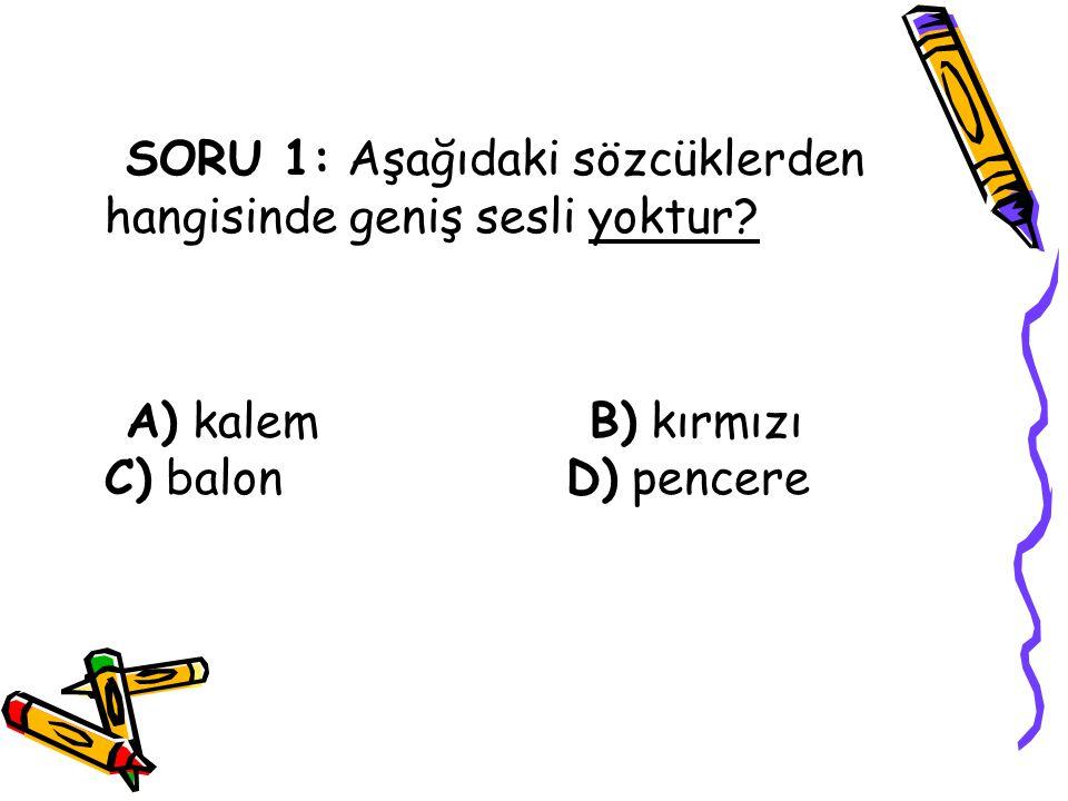 SORU 1: Aşağıdaki sözcüklerden hangisinde geniş sesli yoktur