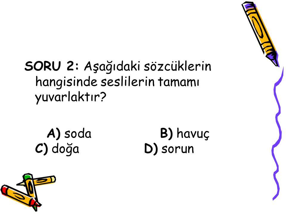 SORU 2: Aşağıdaki sözcüklerin hangisinde seslilerin tamamı yuvarlaktır