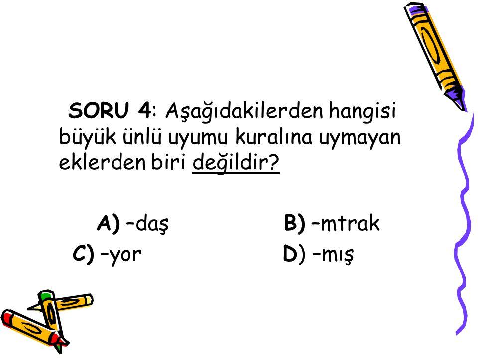 SORU 4: Aşağıdakilerden hangisi büyük ünlü uyumu kuralına uymayan eklerden biri değildir