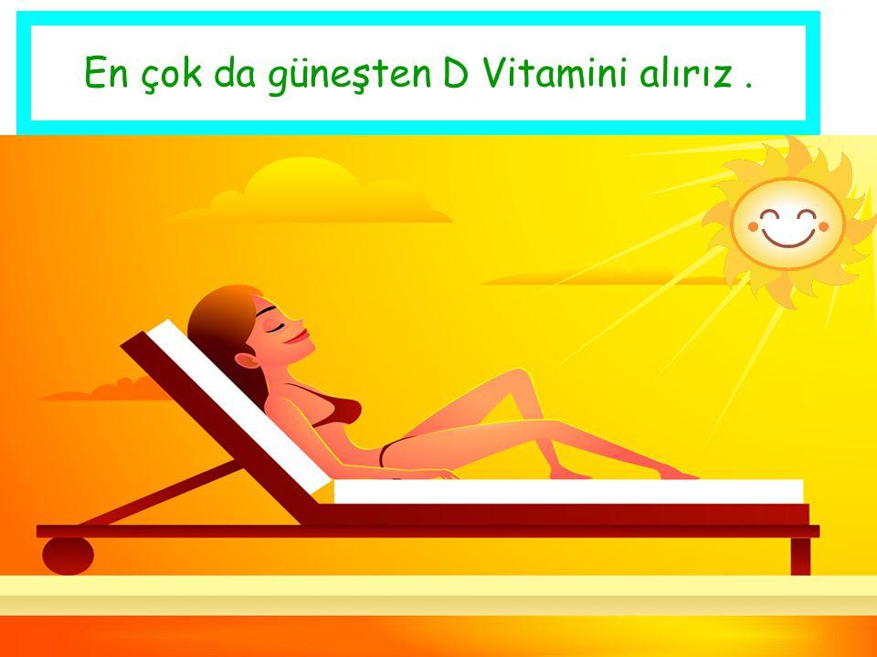 En çok da güneşten D Vitamini alırız .