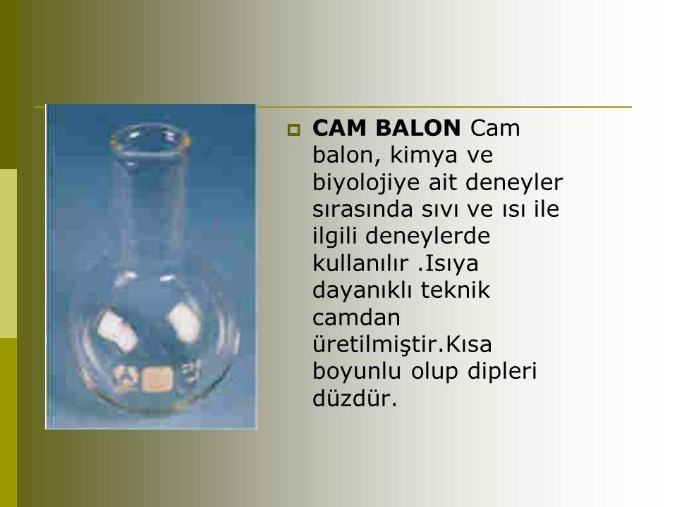 CAM BALON Cam balon, kimya ve biyolojiye ait deneyler sırasında sıvı ve ısı ile ilgili deneylerde kullanılır .Isıya dayanıklı teknik camdan üretilmiştir.Kısa boyunlu olup dipleri düzdür.
