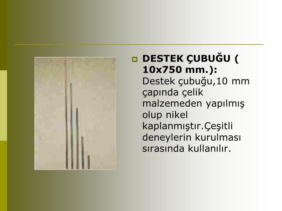 DESTEK ÇUBUĞU ( 10x750 mm.): Destek çubuğu,10 mm çapında çelik malzemeden yapılmış olup nikel kaplanmıştır.Çeşitli deneylerin kurulması sırasında kullanılır.
