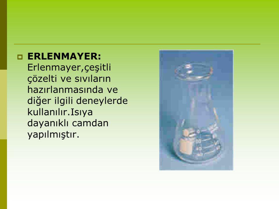 ERLENMAYER: Erlenmayer,çeşitli çözelti ve sıvıların hazırlanmasında ve diğer ilgili deneylerde kullanılır.Isıya dayanıklı camdan yapılmıştır.