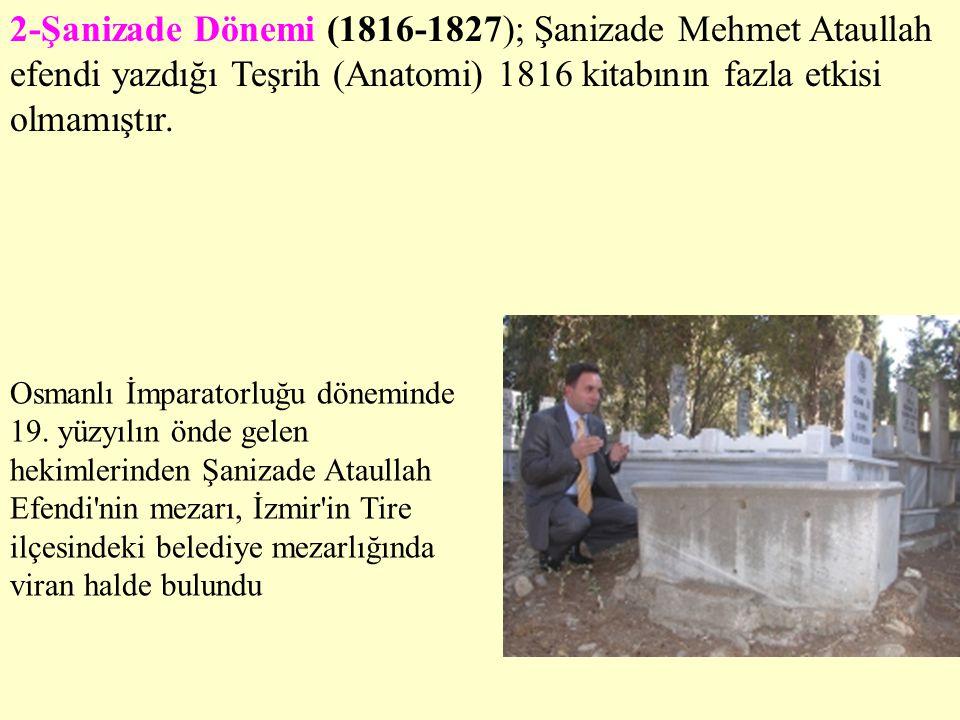 2-Şanizade Dönemi (1816-1827); Şanizade Mehmet Ataullah efendi yazdığı Teşrih (Anatomi) 1816 kitabının fazla etkisi olmamıştır.