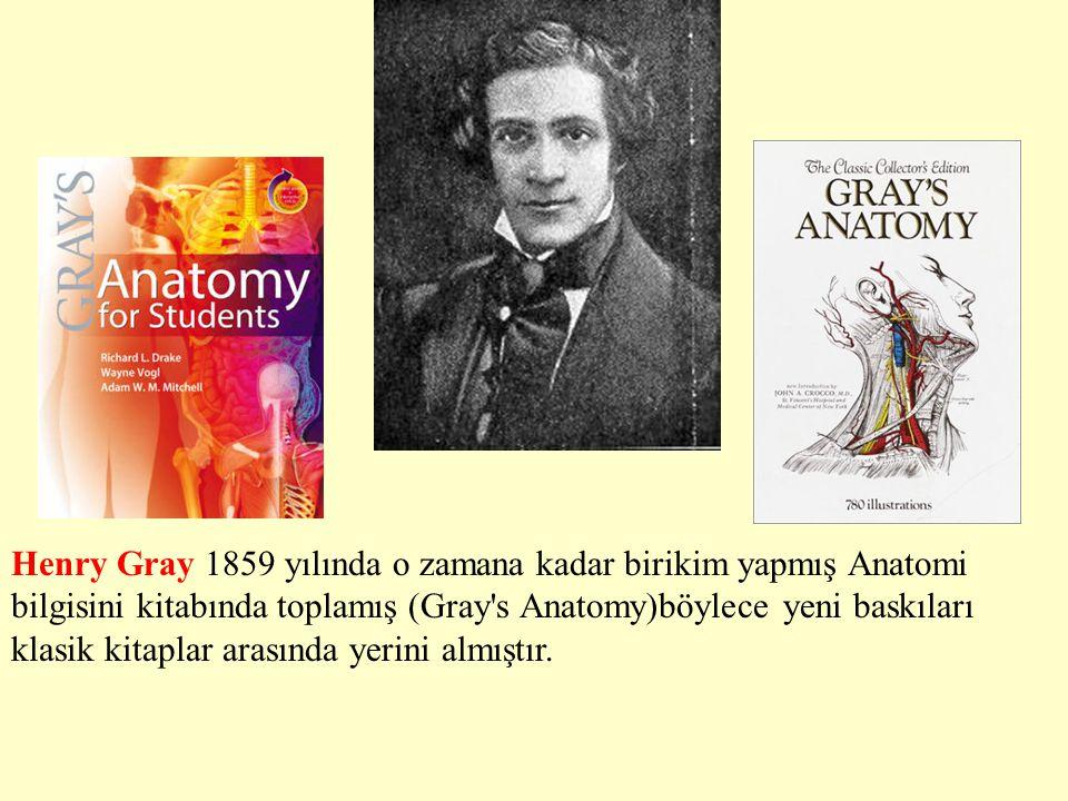 Henry Gray 1859 yılında o zamana kadar birikim yapmış Anatomi bilgisini kitabında toplamış (Gray s Anatomy)böylece yeni baskıları klasik kitaplar arasında yerini almıştır.