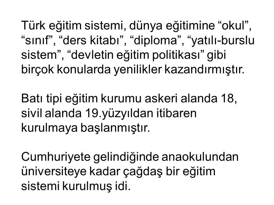 Türk eğitim sistemi, dünya eğitimine okul , sınıf , ders kitabı , diploma , yatılı-burslu sistem , devletin eğitim politikası gibi birçok konularda yenilikler kazandırmıştır.
