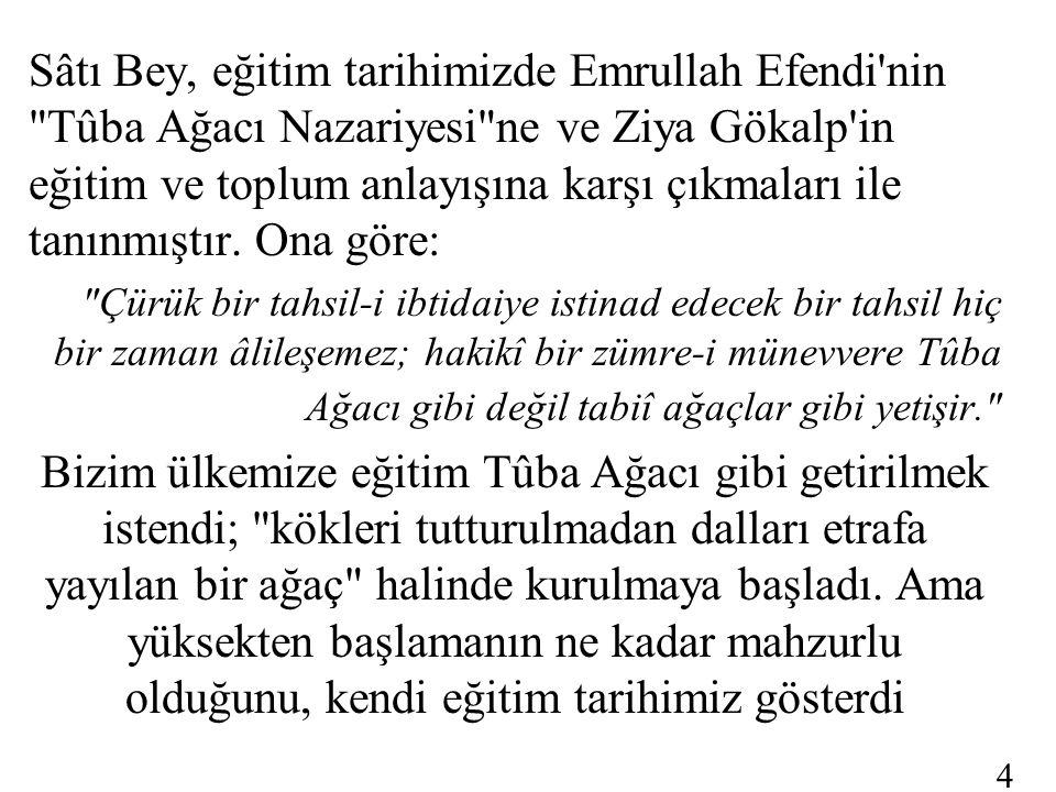 Sâtı Bey, eğitim tarihimizde Emrullah Efendi nin Tûba Ağacı Nazariyesi ne ve Ziya Gökalp in eğitim ve toplum anlayışına karşı çıkmaları ile tanınmıştır. Ona göre: