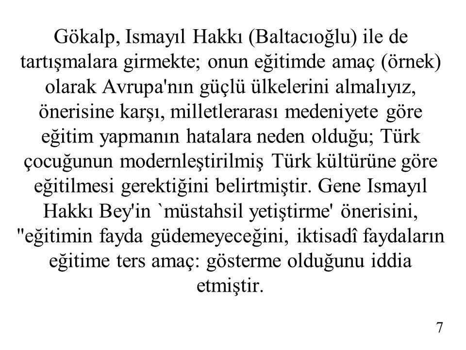 Gökalp, Ismayıl Hakkı (Baltacıoğlu) ile de tartışmalara girmekte; onun eğitimde amaç (örnek) olarak Avrupa nın güçlü ülkelerini almalıyız, önerisine karşı, milletlerarası medeniyete göre eğitim yapmanın hatalara neden olduğu; Türk çocuğunun modernleştirilmiş Türk kültürüne göre eğitilmesi gerektiğini belirtmiştir. Gene Ismayıl Hakkı Bey in `müstahsil yetiştirme önerisini, eğitimin fayda güdemeyeceğini, iktisadî faydaların eğitime ters amaç: gösterme olduğunu iddia etmiştir.