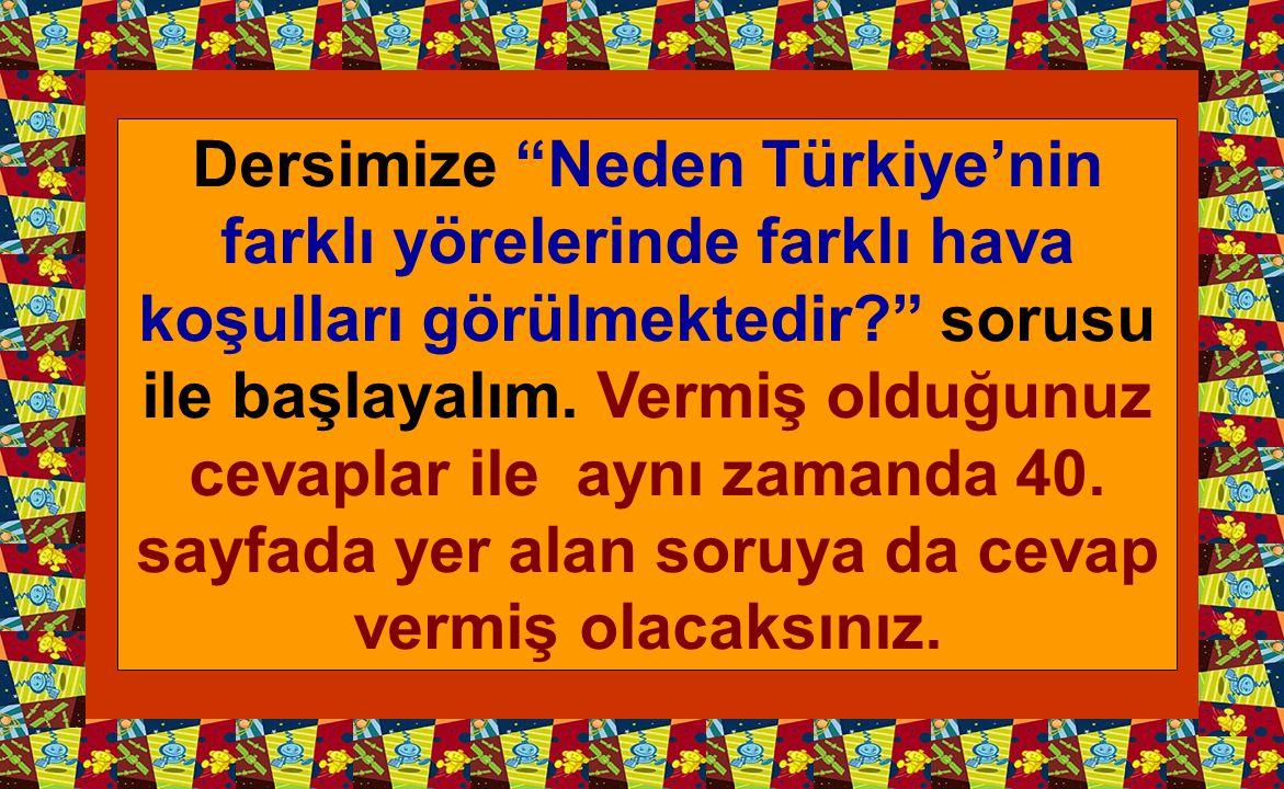 Dersimize Neden Türkiye'nin farklı yörelerinde farklı hava koşulları görülmektedir sorusu ile başlayalım.