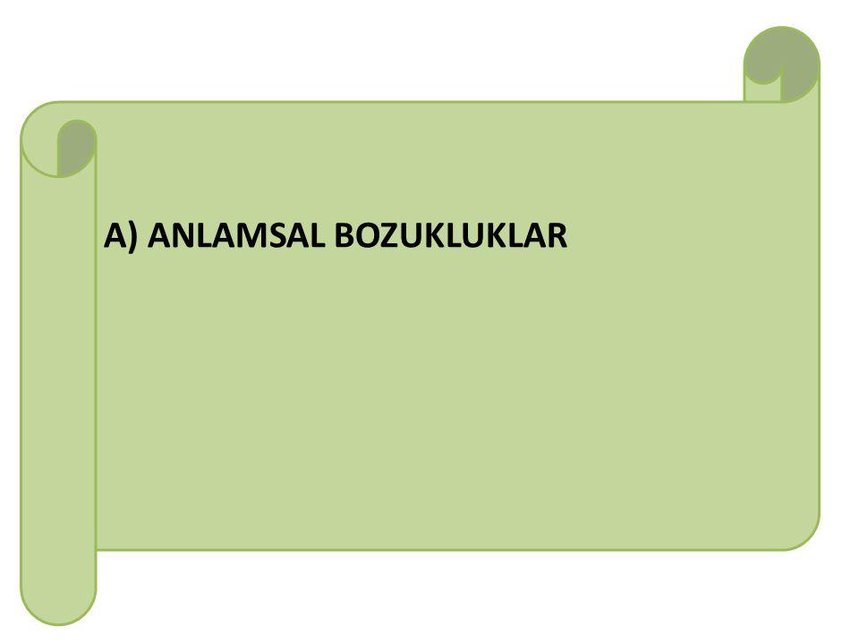 A) ANLAMSAL BOZUKLUKLAR