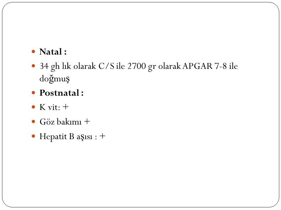 Natal : 34 gh lık olarak C/S ile 2700 gr olarak APGAR 7-8 ile doğmuş. Postnatal : K vit: + Göz bakımı +