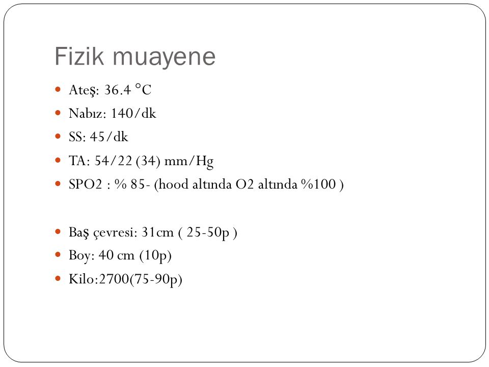 Fizik muayene Ateş: 36.4 °C Nabız: 140/dk SS: 45/dk