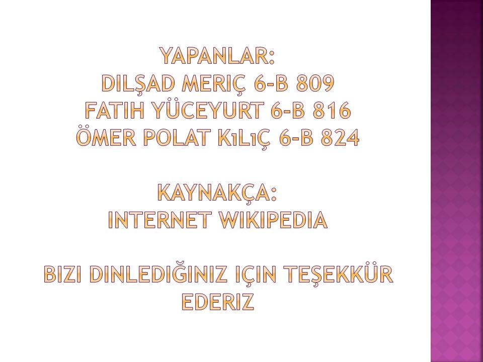 yapanlar: dilşad meriç 6-b 809 fatih yüceyurt 6-b 816 ömer polat kılıç 6-b 824 kaynakça: internet wikipedia bizi dinlediğiniz için teşekkür ederiz