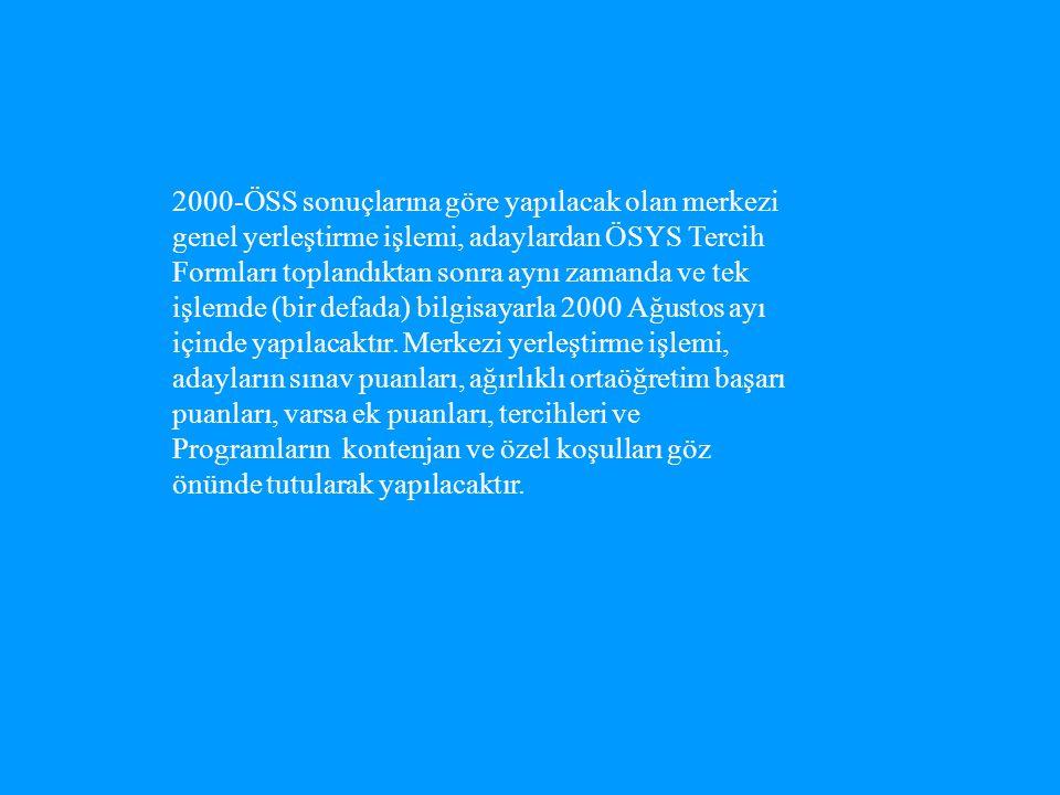 2000-ÖSS sonuçlarına göre yapılacak olan merkezi genel yerleştirme işlemi, adaylardan ÖSYS Tercih Formları toplandıktan sonra aynı zamanda ve tek işlemde (bir defada) bilgisayarla 2000 Ağustos ayı içinde yapılacaktır.