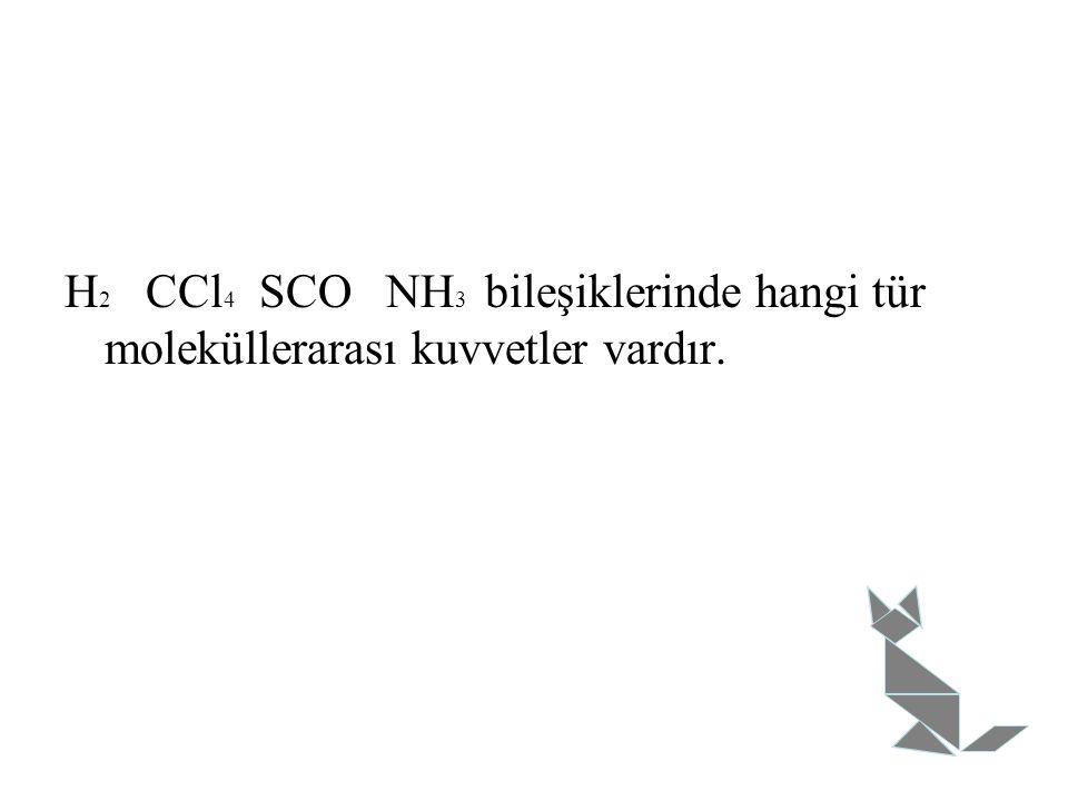 H2 CCl4 SCO NH3 bileşiklerinde hangi tür moleküllerarası kuvvetler vardır.
