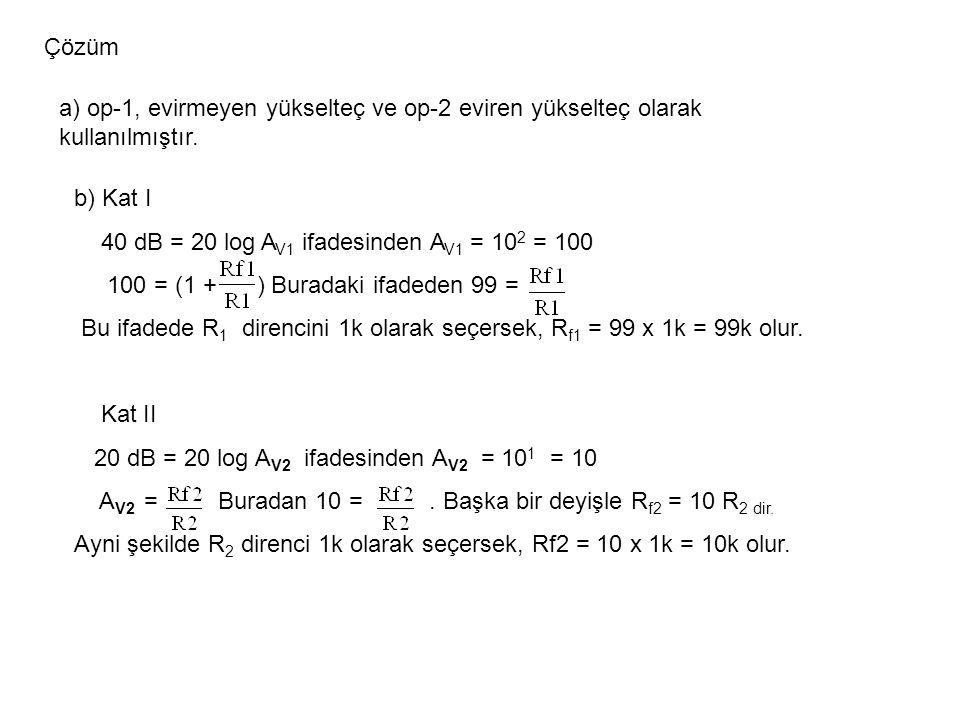 Çözüm a) op-1, evirmeyen yükselteç ve op-2 eviren yükselteç olarak kullanılmıştır. b) Kat I. 40 dB = 20 log AV1 ifadesinden AV1 = 102 = 100.