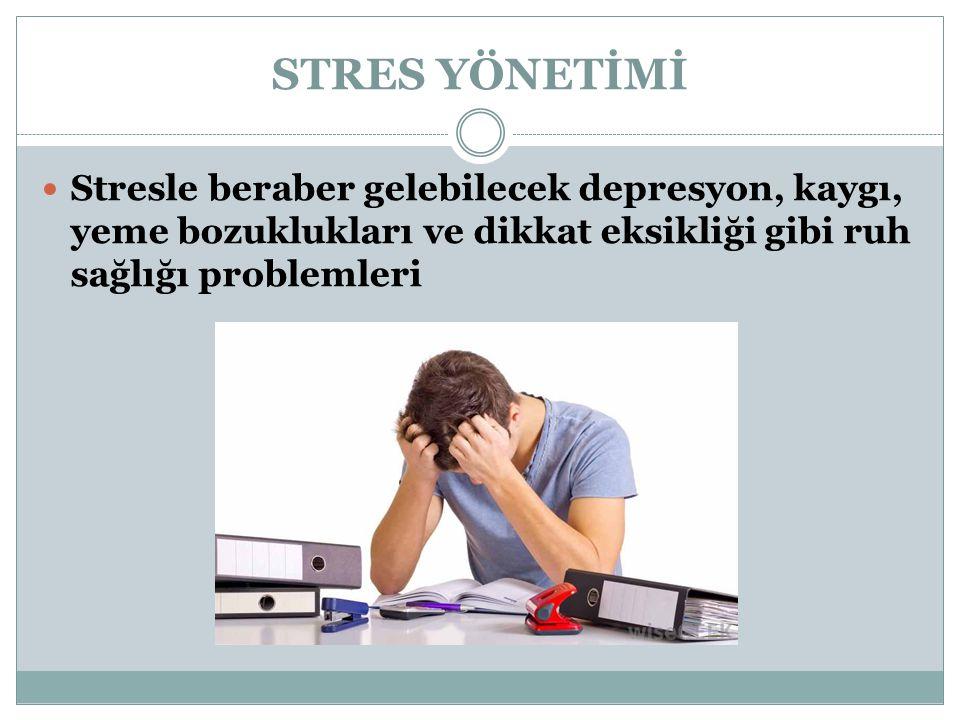 STRES YÖNETİMİ Stresle beraber gelebilecek depresyon, kaygı, yeme bozuklukları ve dikkat eksikliği gibi ruh sağlığı problemleri.