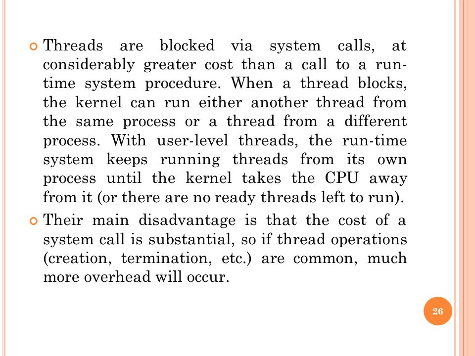 Threads are blocked via system calls, at considerably greater cost than a call to a run- time system procedure. When a thread blocks, the kernel can run either another thread from the same process or a thread from a different process. With user-level threads, the run-time system keeps running threads from its own process until the kernel takes the CPU away from it (or there are no ready threads left to run).