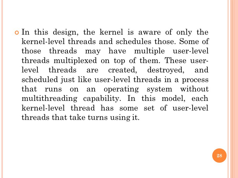 In this design, the kernel is aware of only the kernel-level threads and schedules those.