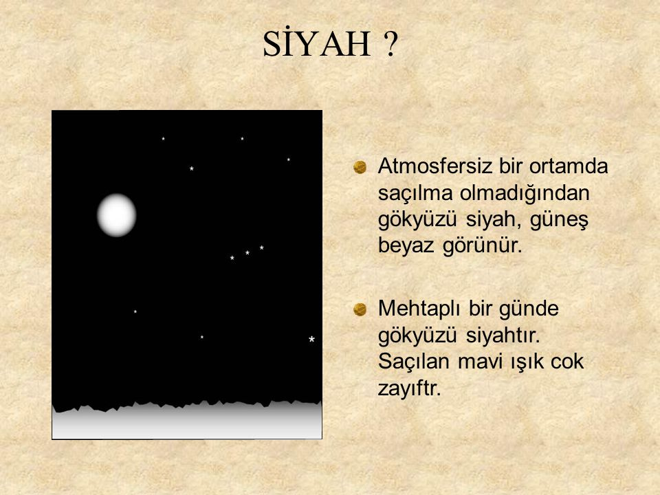 SİYAH Atmosfersiz bir ortamda saçılma olmadığından gökyüzü siyah, güneş beyaz görünür.