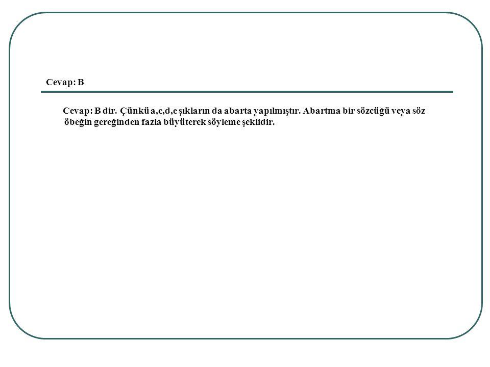 Cevap: B Cevap: B dir. Çünkü a,c,d,e şıkların da abarta yapılmıştır.