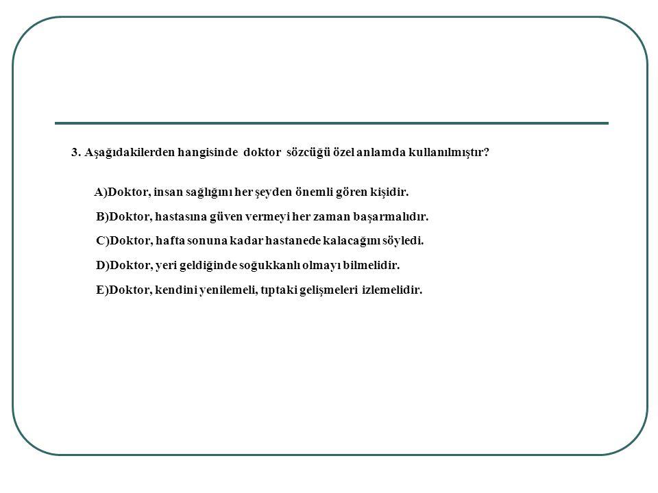 3. Aşağıdakilerden hangisinde doktor sözcüğü özel anlamda kullanılmıştır