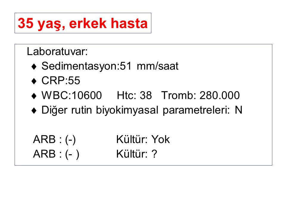 35 yaş, erkek hasta Laboratuvar:  Sedimentasyon:51 mm/saat  CRP:55