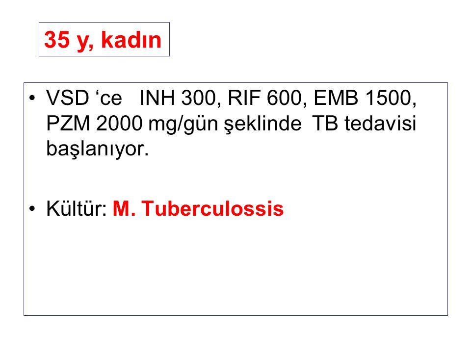 35 y, kadın VSD 'ce INH 300, RIF 600, EMB 1500, PZM 2000 mg/gün şeklinde TB tedavisi başlanıyor.
