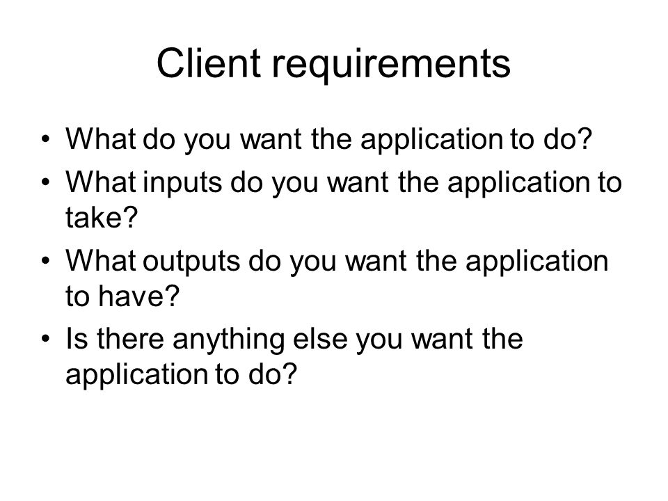 Client requirements What do you want the application to do