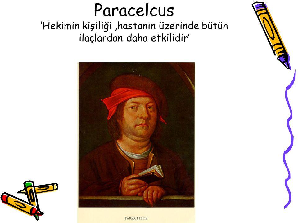 Paracelcus 'Hekimin kişiliği ,hastanın üzerinde bütün ilaçlardan daha etkilidir'