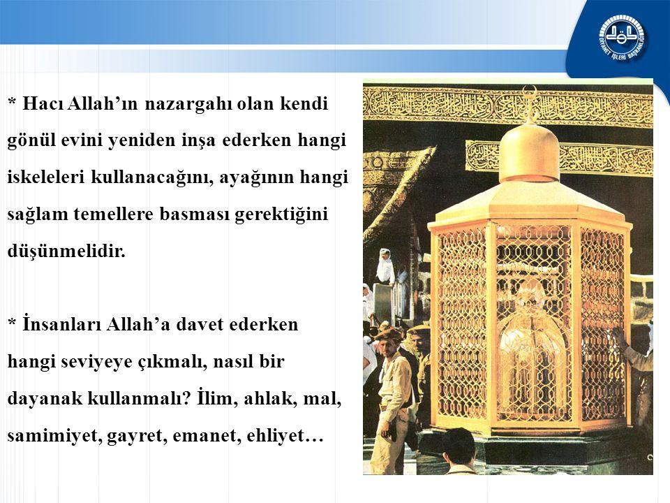 * Hacı Allah'ın nazargahı olan kendi gönül evini yeniden inşa ederken hangi iskeleleri kullanacağını, ayağının hangi sağlam temellere basması gerektiğini düşünmelidir.