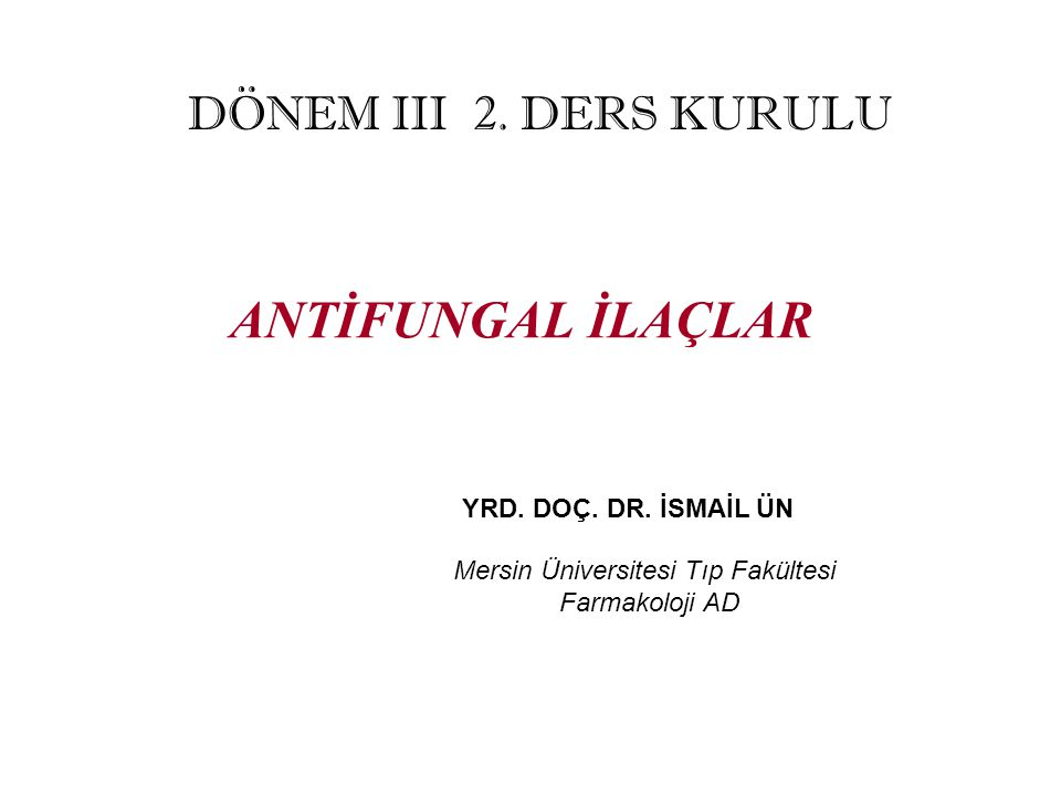ANTİFUNGAL İLAÇLAR DÖNEM III 2. DERS KURULU YRD. DOÇ. DR. İSMAİL ÜN