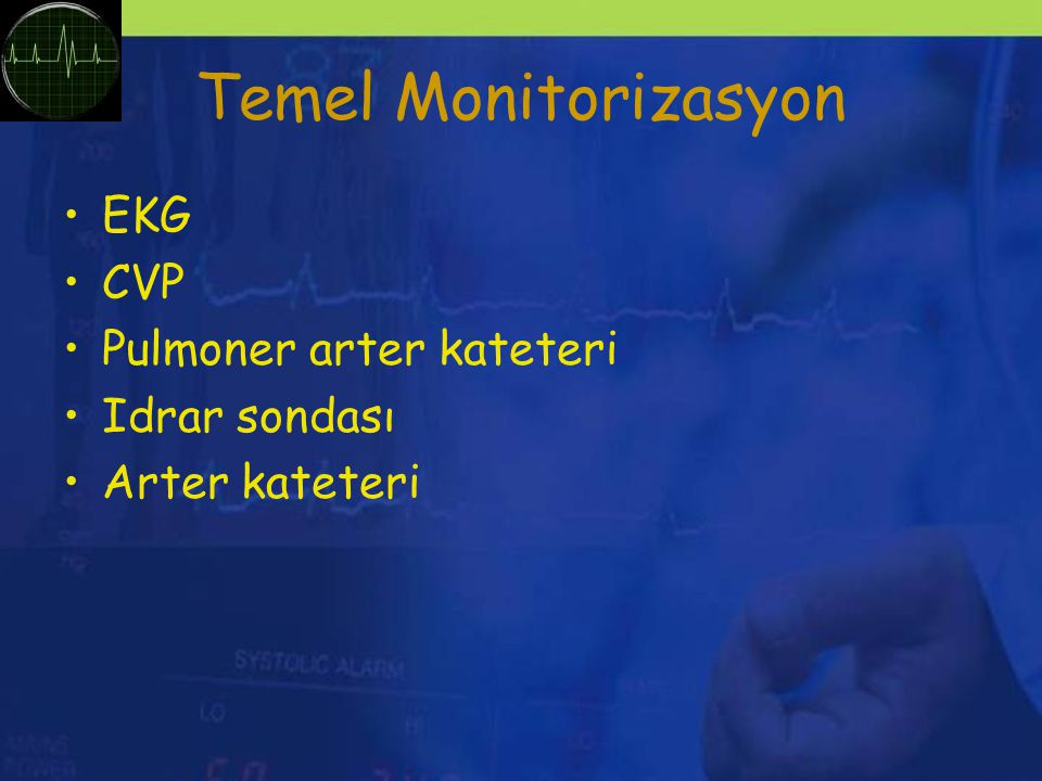 Temel Monitorizasyon EKG CVP Pulmoner arter kateteri Idrar sondası