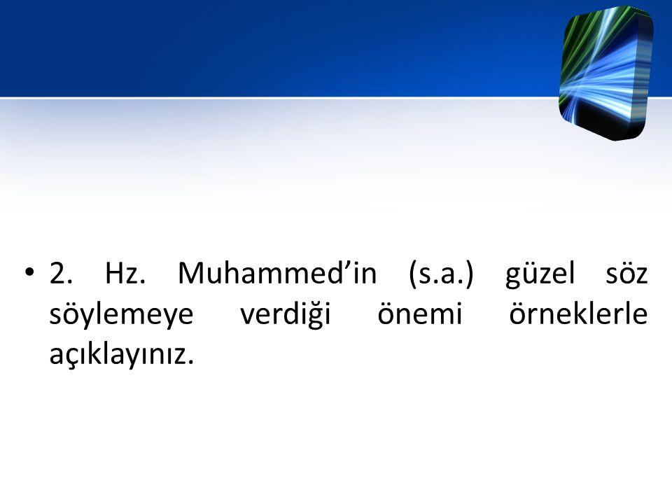 2. Hz. Muhammed'in (s.a.) güzel söz söylemeye verdiği önemi örneklerle açıklayınız.