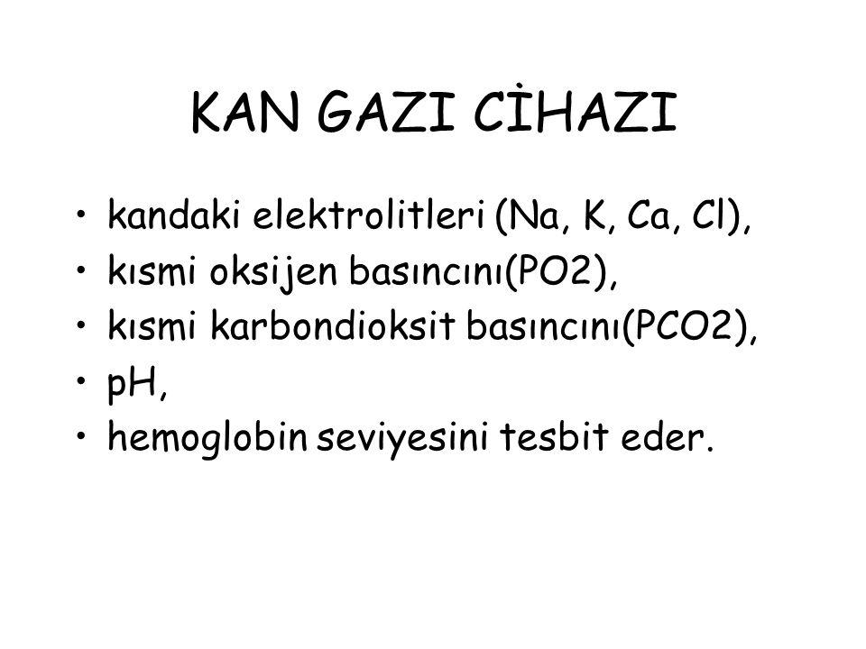 KAN GAZI CİHAZI kandaki elektrolitleri (Na, K, Ca, Cl),