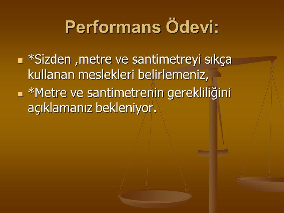 Performans Ödevi: *Sizden ,metre ve santimetreyi sıkça kullanan meslekleri belirlemeniz,