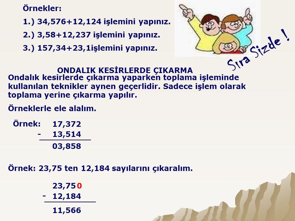 Sıra Sizde ! Örnekler: 1.) 34,576+12,124 işlemini yapınız.