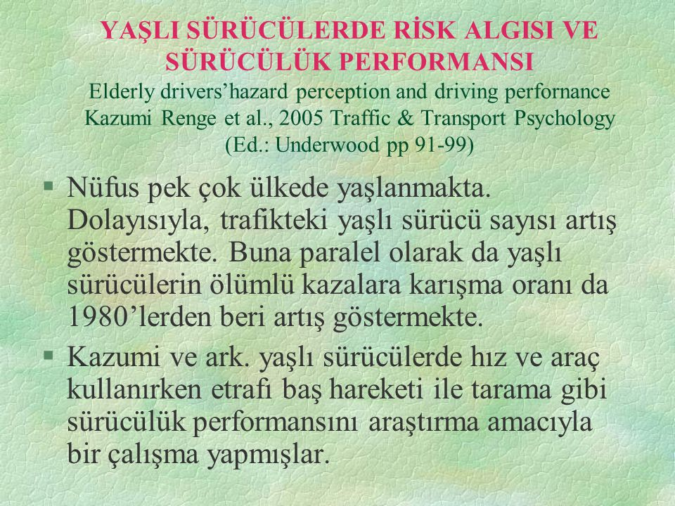 YAŞLI SÜRÜCÜLERDE RİSK ALGISI VE SÜRÜCÜLÜK PERFORMANSI Elderly drivers'hazard perception and driving perfornance Kazumi Renge et al., 2005 Traffic & Transport Psychology (Ed.: Underwood pp 91-99)