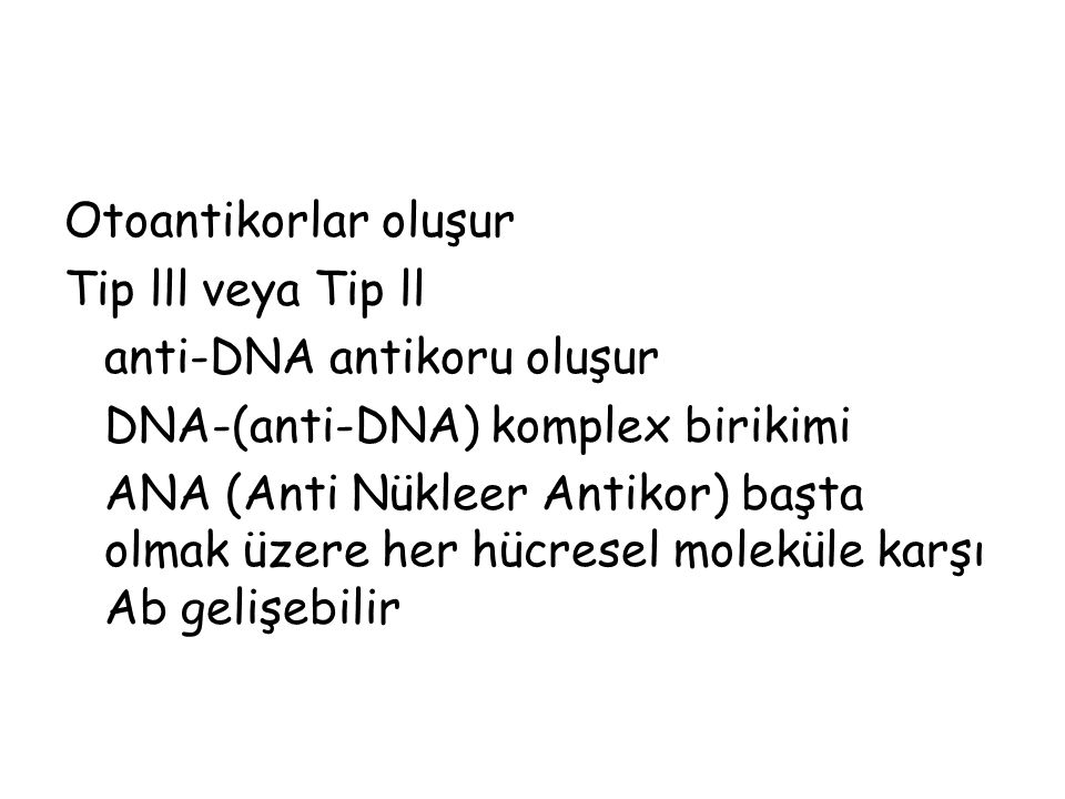 Otoantikorlar oluşur Tip lll veya Tip ll. anti-DNA antikoru oluşur. DNA-(anti-DNA) komplex birikimi.