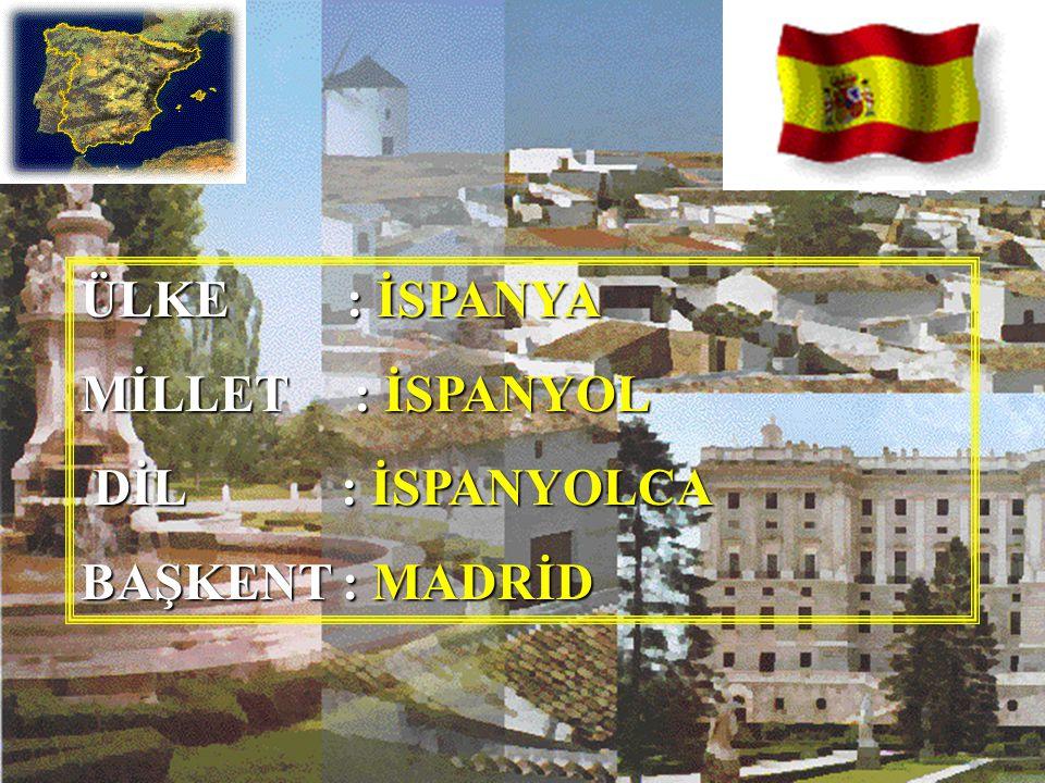 ÜLKE : İSPANYA MİLLET : İSPANYOL DİL : İSPANYOLCA BAŞKENT : MADRİD