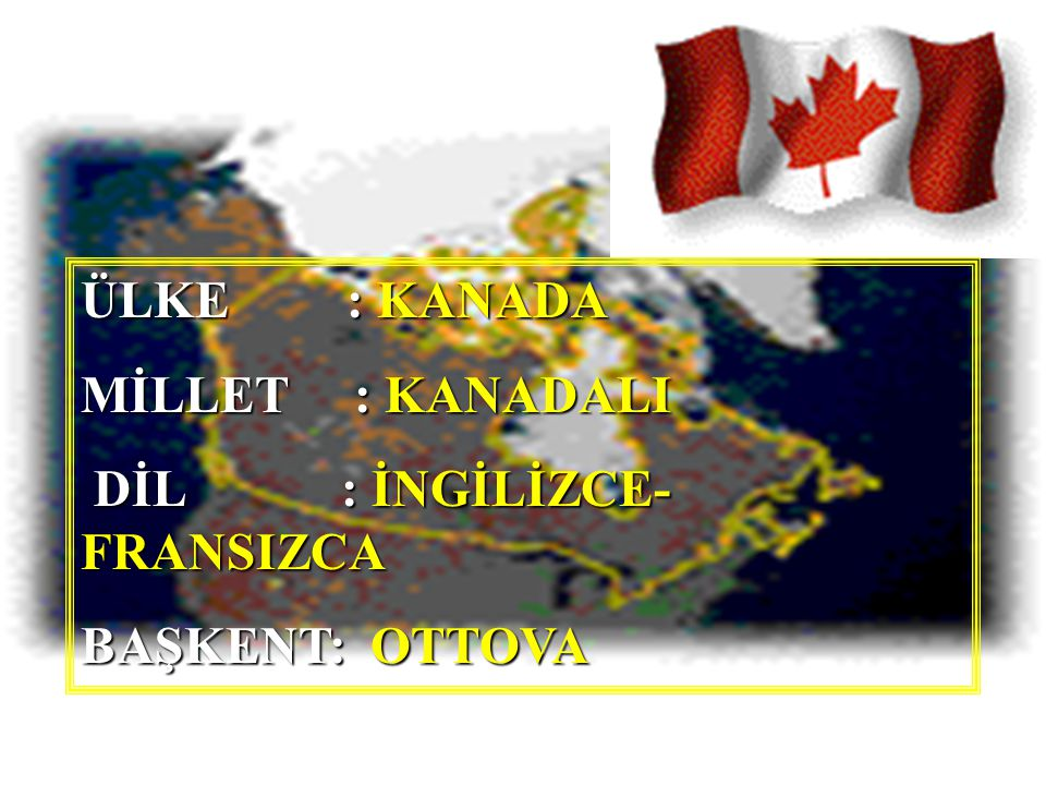 ÜLKE : KANADA MİLLET : KANADALI DİL : İNGİLİZCE-FRANSIZCA BAŞKENT: OTTOVA