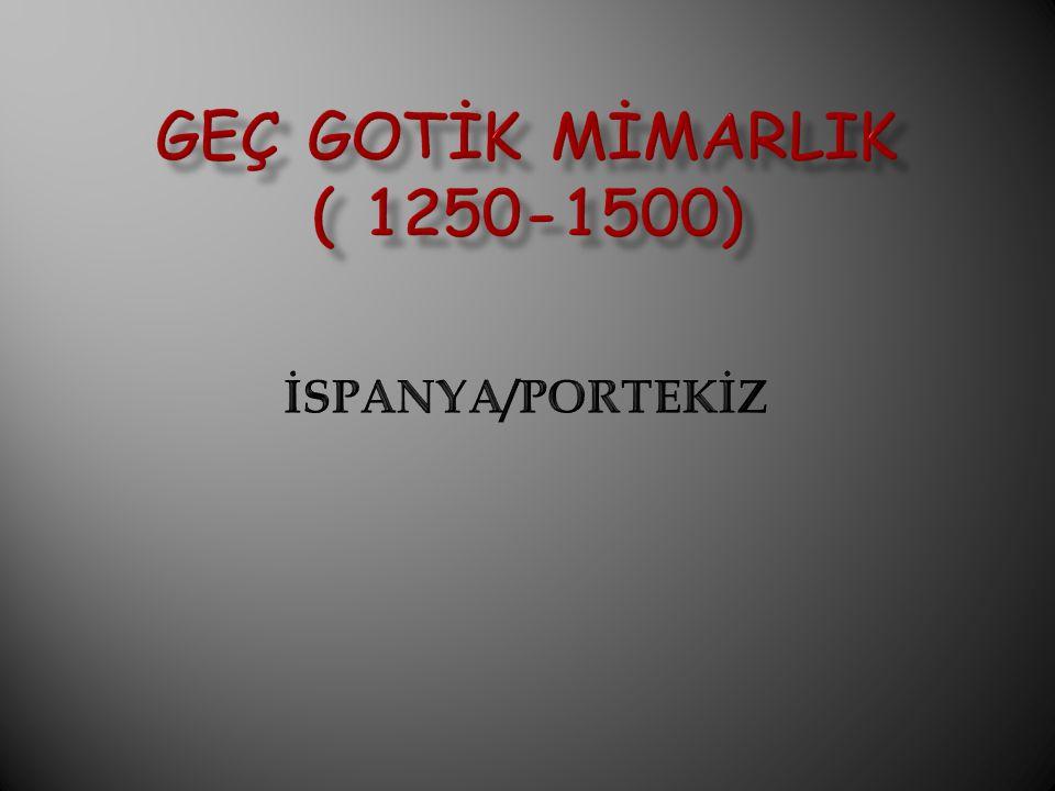 GEÇ GOTİK MİMARLIK ( 1250-1500) İSPANYA/PORTEKİZ