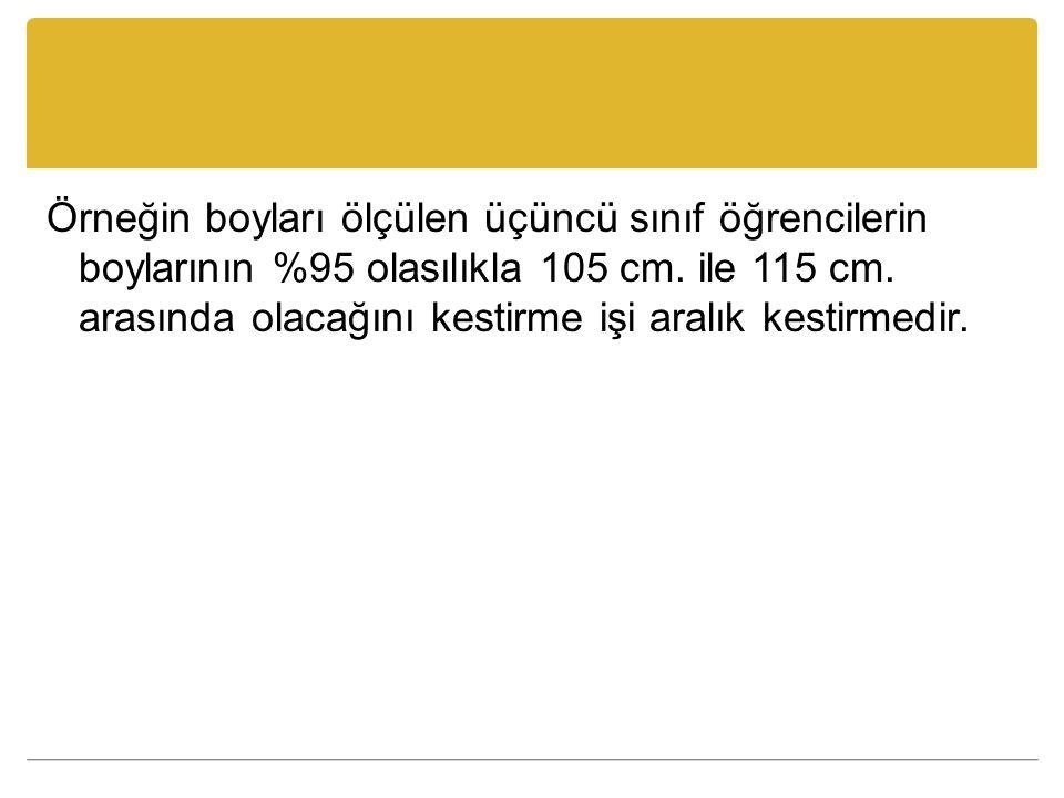 Örneğin boyları ölçülen üçüncü sınıf öğrencilerin boylarının %95 olasılıkla 105 cm.