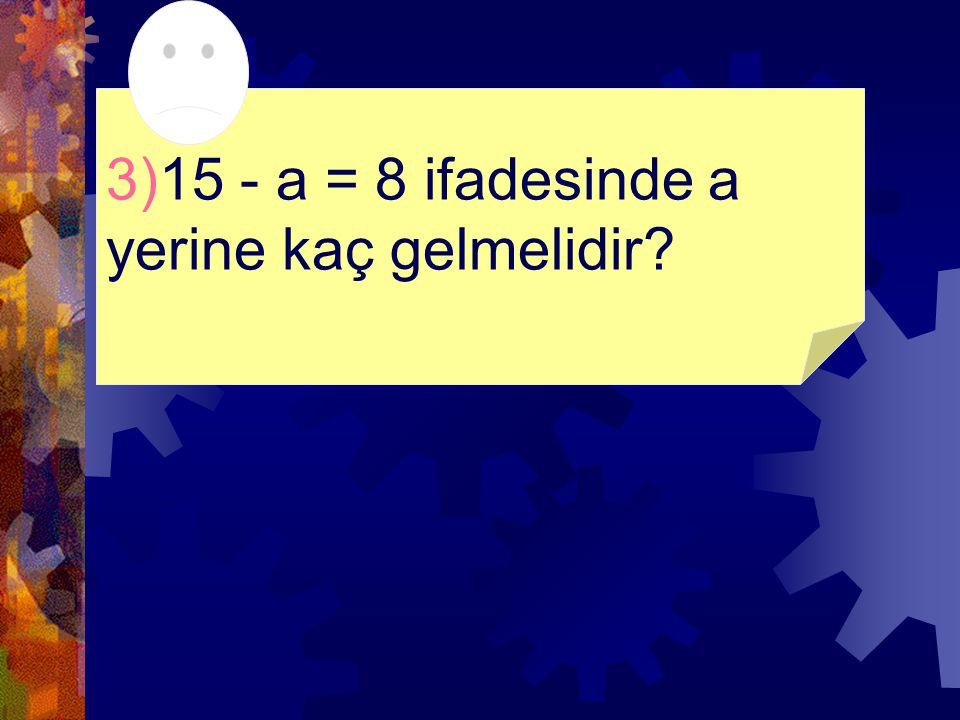 3)15 - a = 8 ifadesinde a yerine kaç gelmelidir